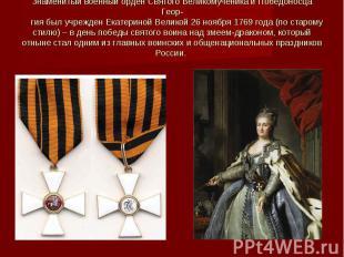 Знаменитый военный орден Святого Великомученика и Победоносца Геор- гия был учре