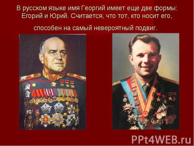 В русском языке имя Георгий имеет еще две формы: Егорий и Юрий. Считается, что тот, кто носит его, способен на самый невероятный подвиг.