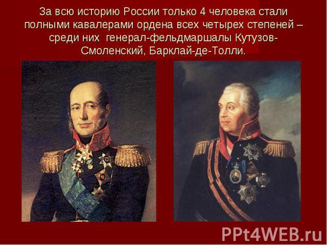 За всю историю России только 4 человека стали полными кавалерами ордена всех четырех степеней – среди них генерал-фельдмаршалы Кутузов-Смоленский, Барклай-де-Толли.