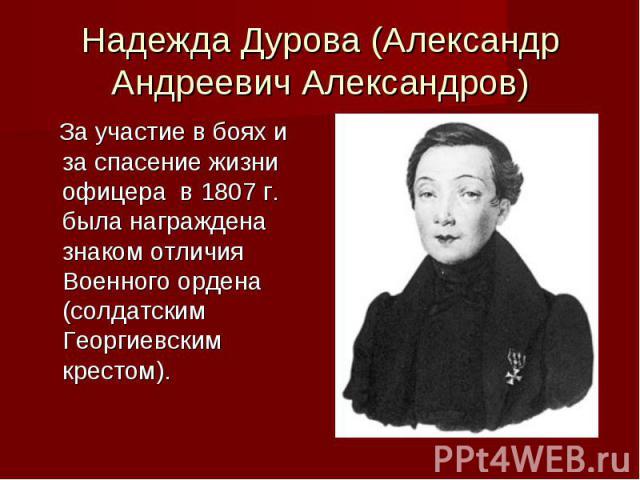 Надежда Дурова (Александр Андреевич Александров) За участие в боях и за спасение жизни офицера в 1807 г. была награждена знаком отличия Военного ордена (солдатским Георгиевским крестом).