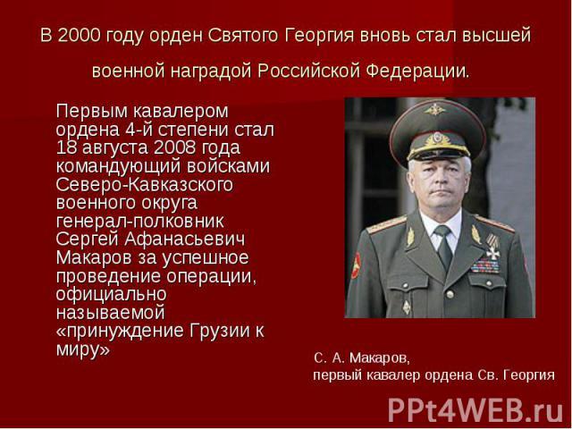 В 2000 году орден Святого Георгия вновь стал высшей военной наградой Российской Федерации. Первым кавалером ордена 4-й степени стал 18 августа 2008 года командующий войсками Северо-Кавказского военного округа генерал-полковник Сергей Афанасьевич Мак…