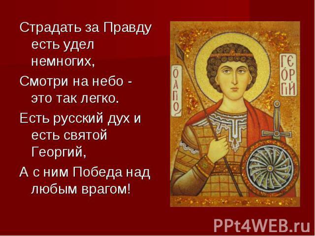 Страдать за Правду есть удел немногих, Смотри на небо - это так легко. Есть русский дух и есть святой Георгий, А с ним Победа над любым врагом!