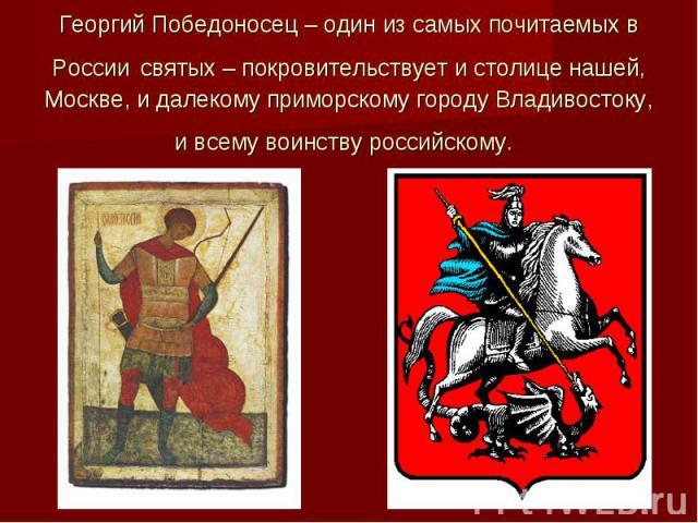 Георгий Победоносец – один из самых почитаемых в России святых – покровительствует и столице нашей, Москве, и далекому приморскому городу Владивостоку, и всему воинству российскому.