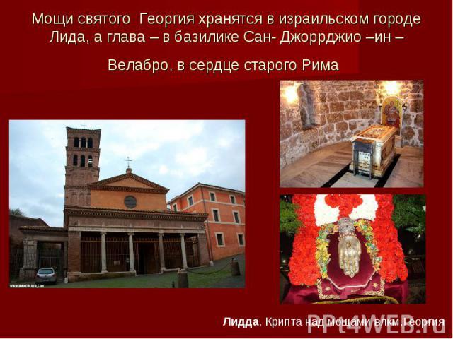 Мощи святого Георгия хранятся в израильском городе Лида, а глава – в базилике Сан- Джоррджио –ин –Велабро, в сердце старого Рима Лидда. Крипта над мощами влкм.Георгия