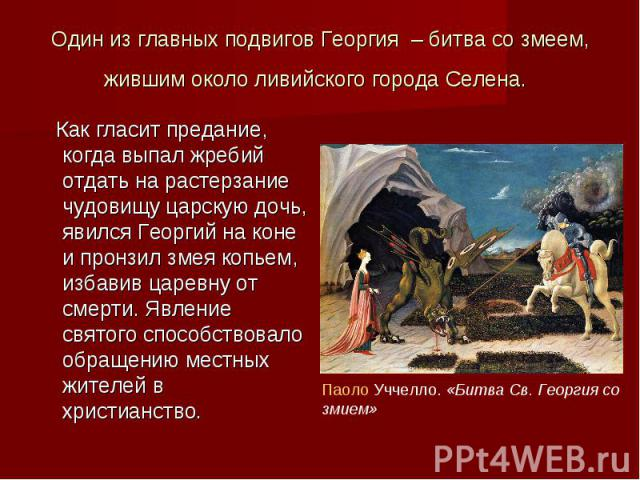 Один из главных подвигов Георгия – битва со змеем, жившим около ливийского города Селена. Как гласит предание, когда выпал жребий отдать на растерзание чудовищу царскую дочь, явился Георгий на коне и пронзил змея копьем, избавив царевну от смерти. Я…