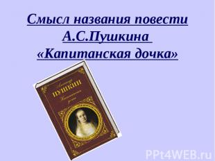 Смысл названия повести А.С.Пушкина «Капитанская дочка»