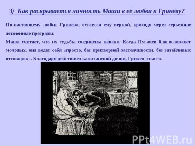 3) Как раскрывается личность Маши в её любви к Гринёву? По-настоящему любит Гринева, остается ему верной, проходя через серьезные жизненные преграды. Маша считает, что их судьбы соединены навеки. Когда Пугачев благословляет молодых, она ведет себя «…