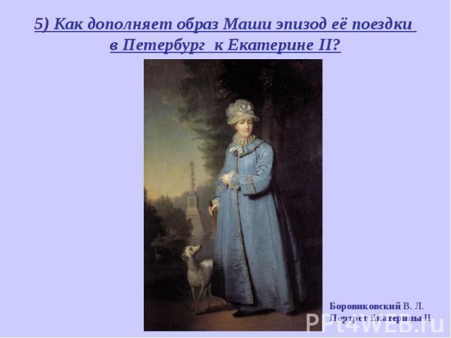 5) Как дополняет образ Маши эпизод её поездки в Петербург к Екатерине II? Боровиковский В. Л. Портрет Екатерины II