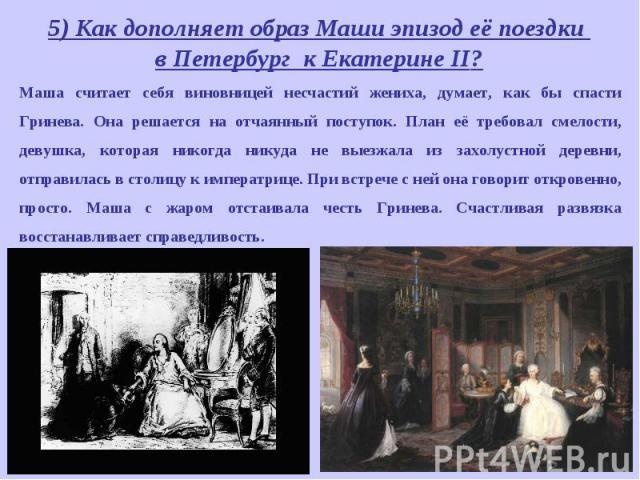 5) Как дополняет образ Маши эпизод её поездки в Петербург к Екатерине II? Маша считает себя виновницей несчастий жениха, думает, как бы спасти Гринева. Она решается на отчаянный поступок. План её требовал смелости, девушка, которая никогда никуда не…