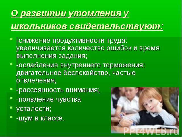 О развитии утомления у школьников свидетельствуют: -снижение продуктивности труда: увеличивается количество ошибок и время выполнения задания; -ослабление внутреннего торможения: двигательное беспокойство, частые отвлечения, -рассеянность внимания; …