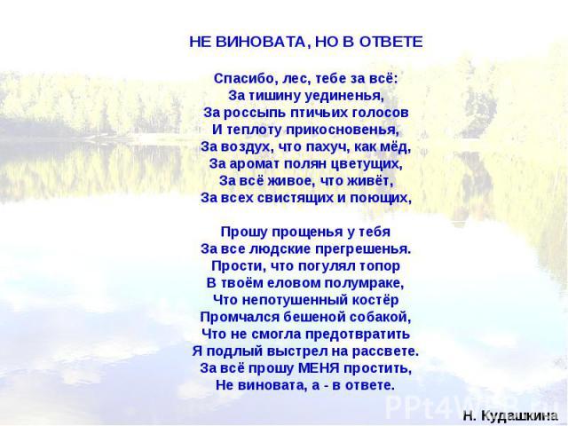 НЕ ВИНОВАТА, НО В ОТВЕТЕ Спасибо, лес, тебе за всё: За тишину уединенья, За россыпь птичьих голосов И теплоту прикосновенья, За воздух, что пахуч, как мёд, За аромат полян цветущих, За всё живое, что живёт, За всех свистящих и поющих, Прошу прощенья…