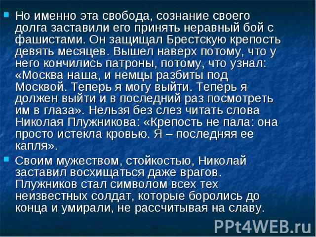 Но именно эта свобода, сознание своего долга заставили его принять неравный бой с фашистами. Он защищал Брестскую крепость девять месяцев. Вышел наверх потому, что у него кончились патроны, потому, что узнал: «Москва наша, и немцы разбиты под Москво…
