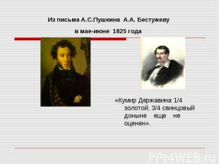 Из письма А.С.Пушкина A.А. Бестужеву в мае-июне 1825 года «Кумир Державина 1/4 з