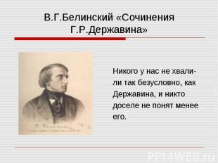 В.Г.Белинский «Сочинения Г.Р.Державина» Никого у нас не хвали- ли так безусловно