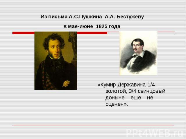 Из письма А.С.Пушкина A.А. Бестужеву в мае-июне 1825 года «Кумир Державина 1/4 золотой, 3/4 свинцовый доныне еще не оценен».