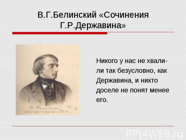В.Г.Белинский «Сочинения Г.Р.Державина» Никого у нас не хвали- ли так безусловно, как Державина, и никто доселе не понят менее его.