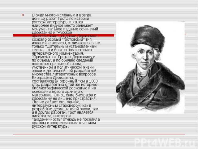 В ряду многочисленных и всегда ценных работ Грота по истории русской литературы и языка наиболее видное место занимает монументальное издание сочинений Державина и