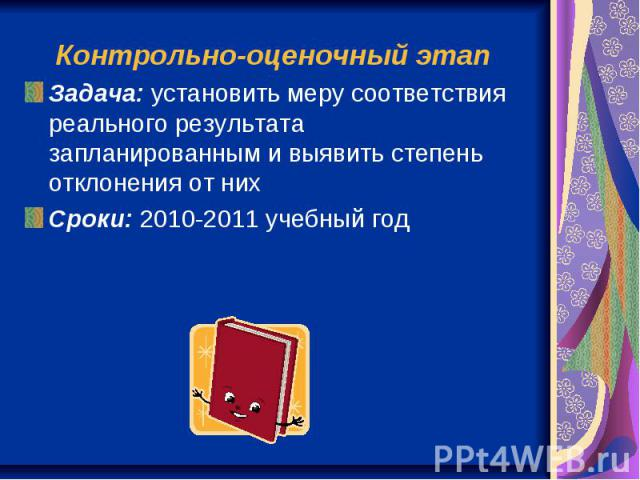 Контрольно-оценочный этап Задача: установить меру соответствия реального результата запланированным и выявить степень отклонения от них Сроки: 2010-2011 учебный год