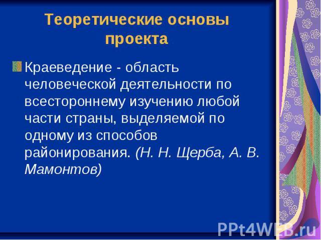 Теоретические основы проекта Краеведение - область человеческой деятельности по всестороннему изучению любой части страны, выделяемой по одному из способов районирования. (Н. Н. Щерба, А. В. Мамонтов)