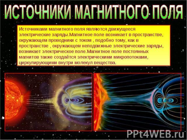ИСТОЧНИКИ МАГНИТНОГО ПОЛЯ Источниками магнитного поля являются движущееся электрические заряды.Магнитное поле возникает в пространстве, окружающем проводники с током , подобно тому, как в пространстве , окружающем неподвижные электрические заряды, в…