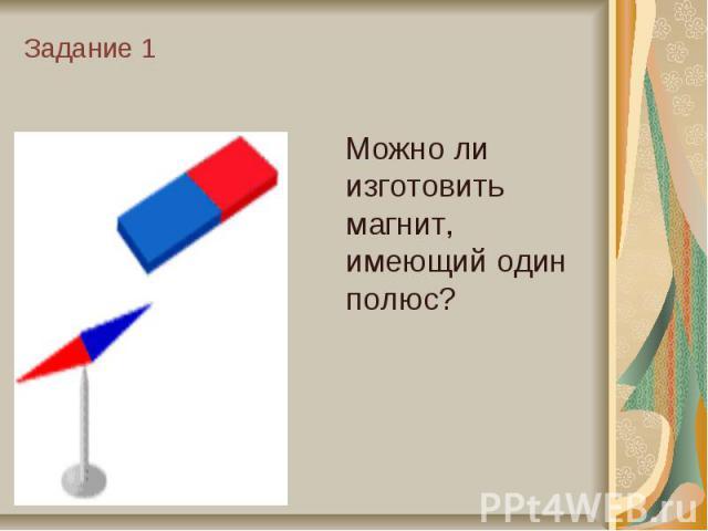 Задание 1 Можно ли изготовить магнит, имеющий один полюс?