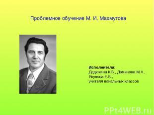 Проблемное обучение М. И. Махмутова Исполнители: Дедюхина К.В., Доминова М.А., Я