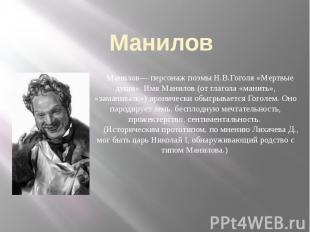 Манилов Манилов— персонаж поэмы Н.В.Гоголя «Мертвые души». Имя Манилов (от глаго