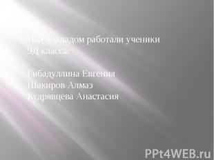Над докладом работали ученики 9Д класса: Гибадуллина Евгения Шакиров Алмаз Кудря