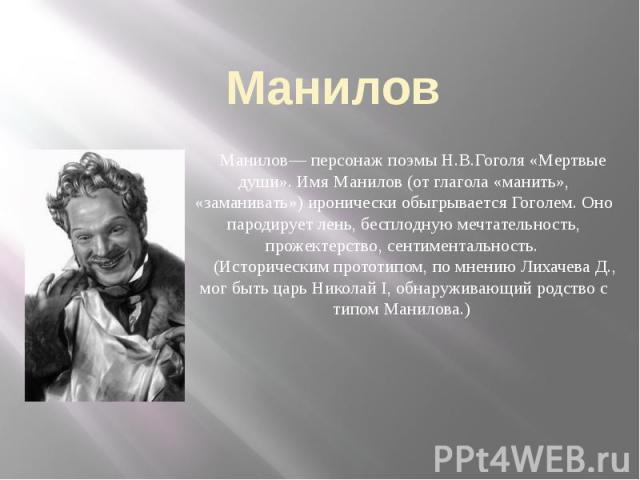 Манилов Манилов— персонаж поэмы Н.В.Гоголя «Мертвые души». Имя Манилов (от глагола «манить», «заманивать») иронически обыгрывается Гоголем. Оно пародирует лень, бесплодную мечтательность, прожектерство, сентиментальность. (Историческим прототипом, п…