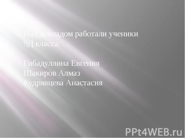 Над докладом работали ученики 9Д класса: Гибадуллина Евгения Шакиров Алмаз Кудрявцева Анастасия