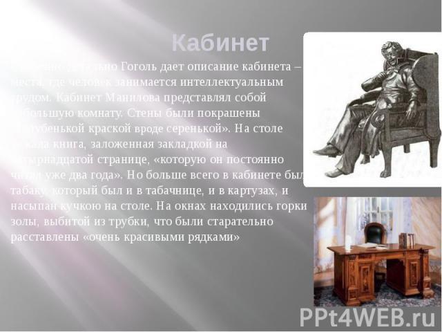 Кабинет Особенно детально Гоголь дает описание кабинета – места, где человек занимается интеллектуальным трудом. Кабинет Манилова представлял собой небольшую комнату. Стены были покрашены «голубенькой краской вроде серенькой». На столе лежала книга,…