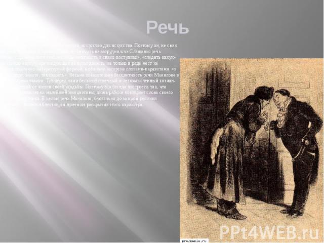 Речь Для Манилова речь - это чистая поэзия, искусство для искусства. Поэтому он, не смея понять слов Чичикова в прямом смысле, «ничуть не затруднился».Слащавая речь Манилова , стремящегося «наблюсти деликатность в своих поступках», «следить какую-ни…
