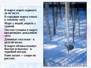 В марте мороз скрипуч, да не жгуч. В середине марта тепло - к теплому лету. Март