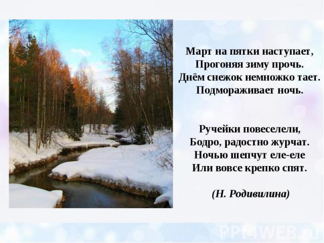 Март на пятки наступает, Прогоняя зиму прочь. Днём снежок немножко тает. Подмораживает ночь. Ручейки повеселели, Бодро, радостно журчат. Ночью шепчут еле-еле Или вовсе крепко спят. (Н. Родивилина)
