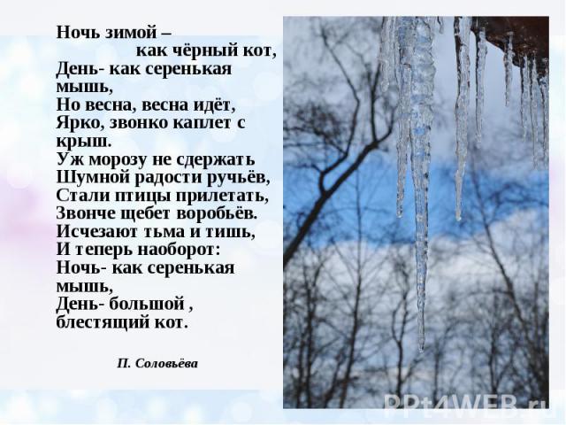Ночь зимой – как чёрный кот, День- как серенькая мышь, Но весна, весна идёт, Ярко, звонко каплет с крыш. Уж морозу не сдержать Шумной радости ручьёв, Стали птицы прилетать, Звонче щебет воробьёв. Исчезают тьма и тишь, И теперь наоборот: Ночь- как се…