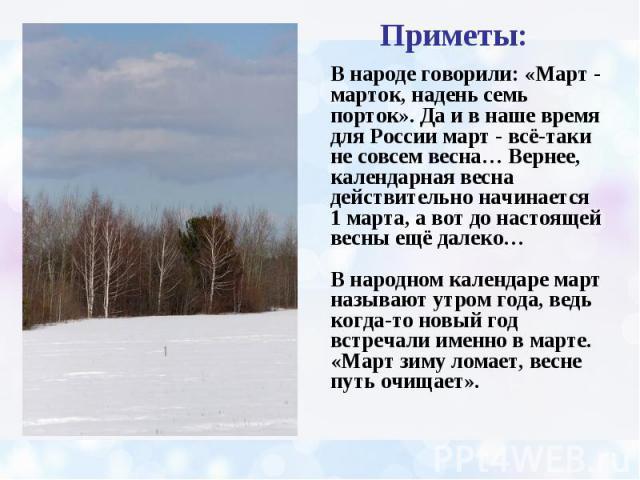 Приметы: В народе говорили: «Март - марток, надень семь порток». Да и в наше время для России март - всё-таки не совсем весна… Вернее, календарная весна действительно начинается 1 марта, а вот до настоящей весны ещё далеко… В народном календаре март…