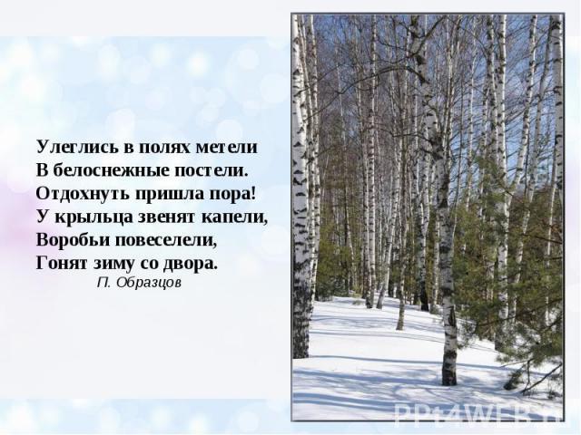 Улеглись в полях метели В белоснежные постели. Отдохнуть пришла пора! У крыльца звенят капели, Воробьи повеселели, Гонят зиму со двора. П. Образцов