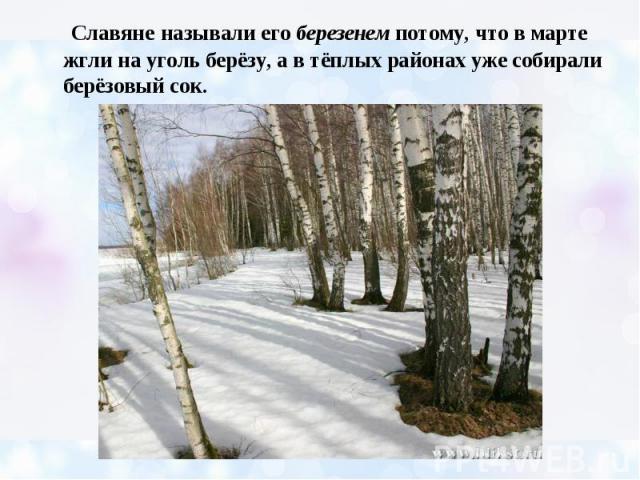 Славяне называли его березенем потому, что в марте жгли на уголь берёзу, а в тёплых районах уже собирали берёзовый сок.