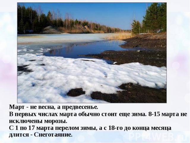 Март - не весна, а предвесенье. В первых числах марта обычно стоит еще зима. 8-15 марта не исключены морозы. С 1 по 17 марта перелом зимы, а с 18-го до конца месяца длится - Снеготаяние.