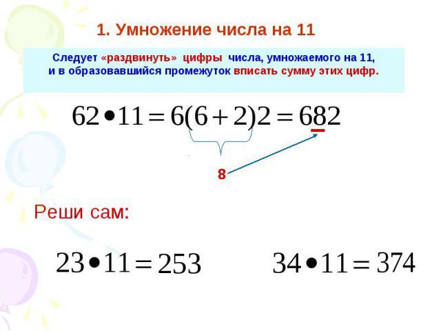 1. Умножение числа на 11 Следует «раздвинуть» цифры числа, умножаемого на 11, и в образовавшийся промежуток вписать сумму этих цифр.