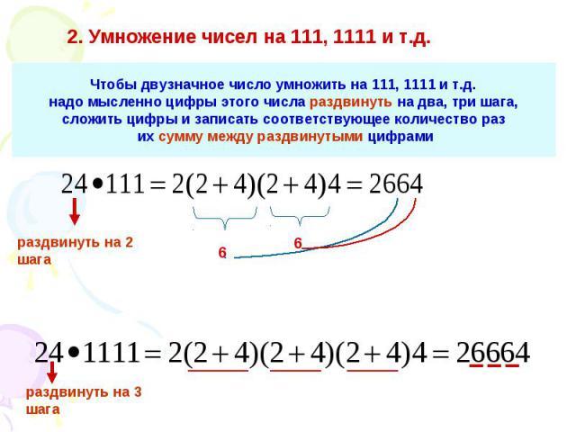 2. Умножение чисел на 111, 1111 и т.д. Чтобы двузначное число умножить на 111, 1111 и т.д. надо мысленно цифры этого числа раздвинуть на два, три шага, сложить цифры и записать соответствующее количество раз их сумму между раздвинутыми цифрами