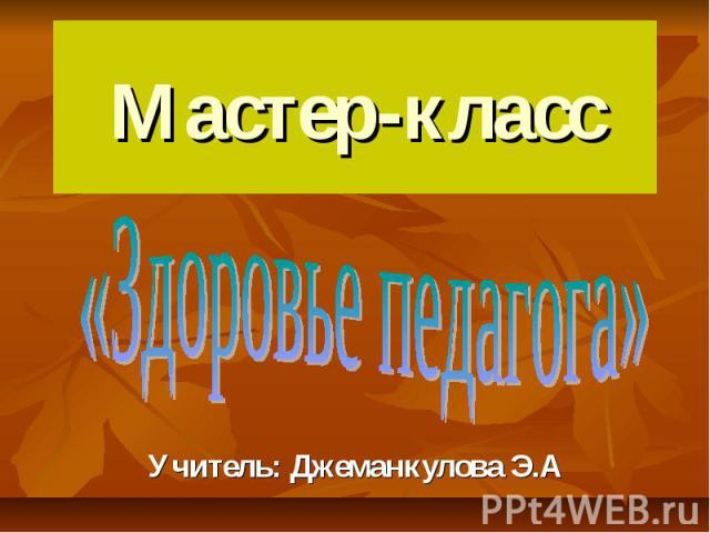 Мастер-класс «Здоровье педагога» Учитель: Джеманкулова Э.А