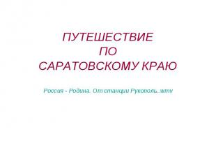 ПУТЕШЕСТВИЕ ПО САРАТОВСКОМУ КРАЮ Россия - Родина. От станции Рукополь..wmv
