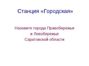Станция «Городская» Назовите города Правобережья и Левобережья Саратовской облас