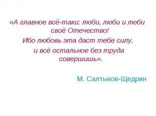 «А главное всё-таки: люби, люби и люби своё Отечество! Ибо любовь эта даст тебе