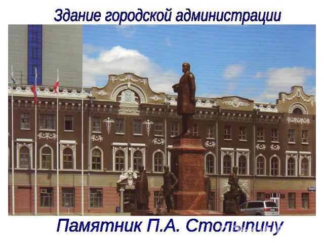 Здание городской администрации Памятник П.А. Столыпину