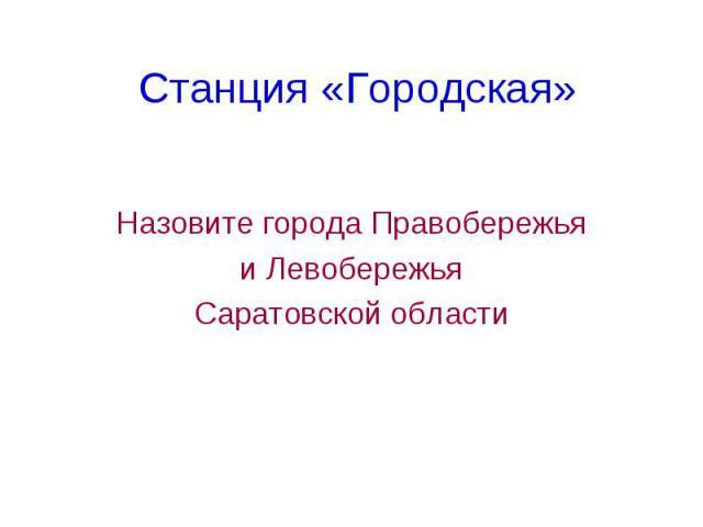 Станция «Городская» Назовите города Правобережья и Левобережья Саратовской области