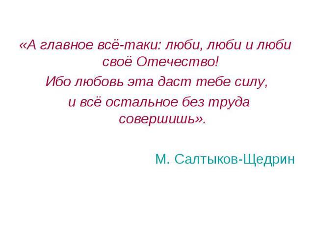 «А главное всё-таки: люби, люби и люби своё Отечество! Ибо любовь эта даст тебе силу, и всё остальное без труда совершишь». М. Салтыков-Щедрин