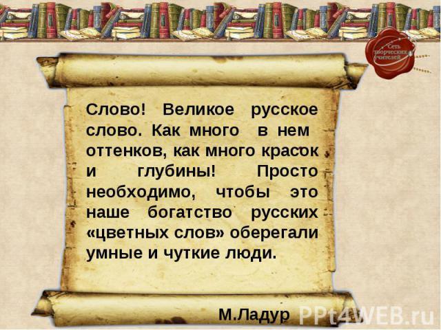 Слово! Великое русское слово. Как много в нем оттенков, как много красок и глубины! Просто необходимо, чтобы это наше богатство русских «цветных слов» оберегали умные и чуткие люди. М.Ладур
