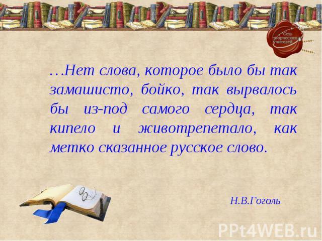 …Нет слова, которое было бы так замашисто, бойко, так вырвалось бы из-под самого сердца, так кипело и животрепетало, как метко сказанное русское слово.